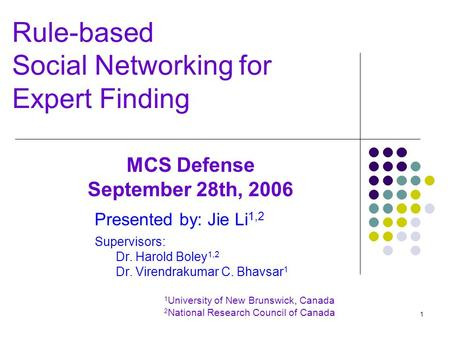 1 Rule-based Social Networking for Expert Finding Presented by: Jie Li 1,2 Supervisors: Dr. Harold Boley 1,2 Dr. Virendrakumar C. Bhavsar 1 1 University.