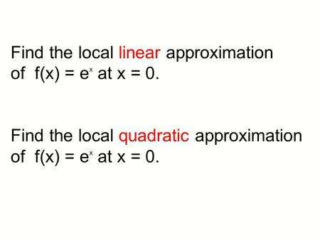 Find the local linear approximation of f(x) = e x at x = 0. Find the local quadratic approximation of f(x) = e x at x = 0.