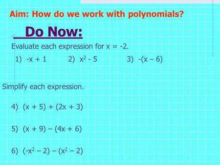 Do Now: Evaluate each expression for x = -2. Aim: How do we work with polynomials? 1) -x + 12) x 2 - 53) -(x – 6) Simplify each expression. 4) (x + 5)
