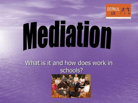 What is it and how does work in schools?. MEDIATION Mediation is a fair, non judgemental, confidential process that empowers the clients to identify their.