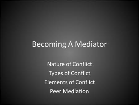 Becoming A Mediator Nature of Conflict Types of Conflict Elements of Conflict Peer Mediation.