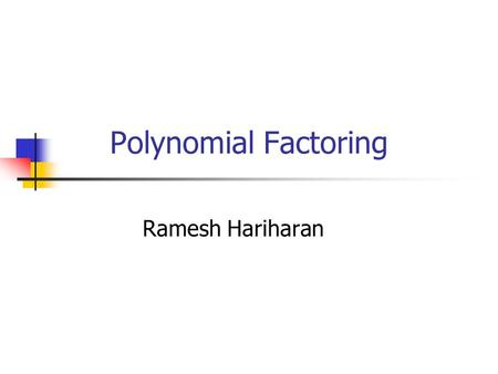 Polynomial Factoring Ramesh Hariharan. The Problem Factoring Polynomials overs Integers Factorization is unique (why?) (x^2 + 5x +6)  (x+2)(x+3) Time: