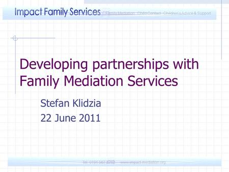 Tel: 0191 567 8282 www.impact-mediation.org Family Mediation Child Contact Children's Advice & Support Developing partnerships with Family Mediation Services.