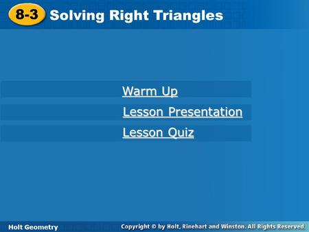 Holt Geometry 8-3 Solving Right Triangles 8-3 Solving Right Triangles Holt Geometry Warm Up Warm Up Lesson Presentation Lesson Presentation Lesson Quiz.