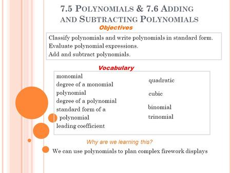 7.5 P OLYNOMIALS & 7.6 A DDING AND S UBTRACTING P OLYNOMIALS Classify polynomials and write polynomials in standard form. Evaluate polynomial expressions.