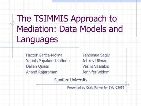 The TSIMMIS Approach to Mediation: Data Models and Languages Hector Garcia-Molina Yannis Papakonstantinou Dallan Quass Anand Rajaraman Yehoshua Sagiv Jeffrey.