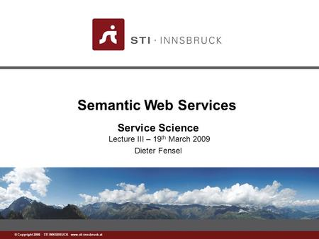Www.sti-innsbruck.at © Copyright 2008 STI INNSBRUCK www.sti-innsbruck.at Semantic Web <strong>Services</strong> <strong>Service</strong> Science Lecture III – 19 th March 2009 Dieter Fensel.