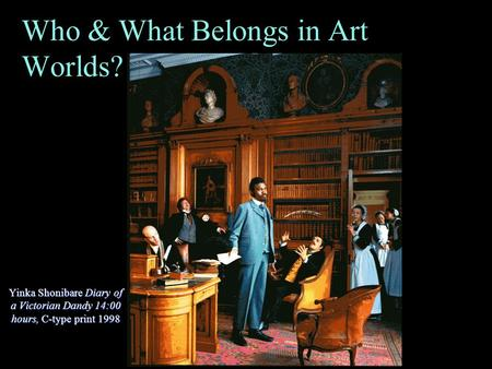 Who & What Belongs in Art Worlds? (Cont'd) Yinka Shonibare Diary of a Victorian Dandy 14:00 hours, C-type print 1998.