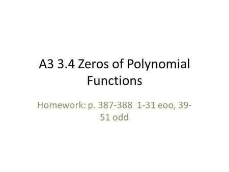 A3 3.4 Zeros of Polynomial Functions Homework: p. 387-388 1-31 eoo, 39- 51 odd.