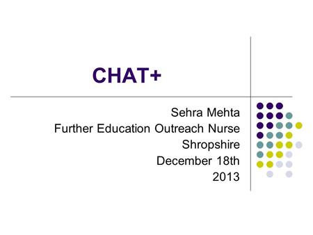 CHAT+ Sehra Mehta Further Education Outreach Nurse Shropshire December 18th 2013.