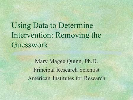 Using Data to Determine Intervention: Removing the Guesswork Mary Magee Quinn, Ph.D. Principal Research Scientist American Institutes for Research.