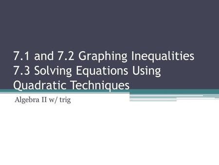 7.1 and 7.2 Graphing Inequalities 7.3 Solving Equations Using Quadratic Techniques Algebra II w/ trig.