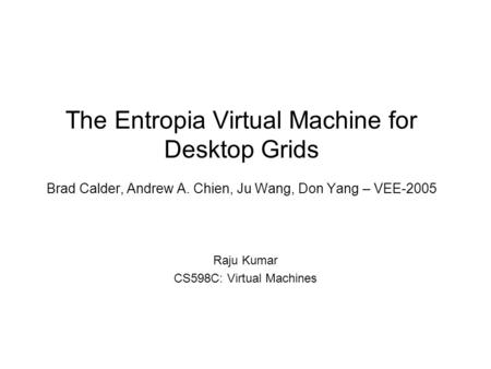 The Entropia Virtual Machine for Desktop Grids Brad Calder, Andrew A. Chien, Ju Wang, Don Yang – VEE-2005 Raju Kumar CS598C: Virtual Machines.