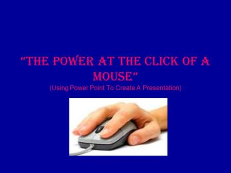 """The Power At The Click Of A Mouse"" (Using Power Point To Create A Presentation)"