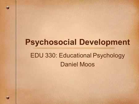 Psychosocial Development EDU 330: Educational Psychology Daniel Moos.