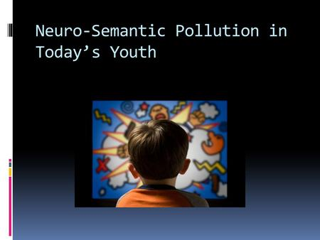 Neuro-Semantic Pollution in Today's Youth. Our problem is how Neuro-Semantic Polluters (music, TV, movies, video games, etc.) is negatively affecting.