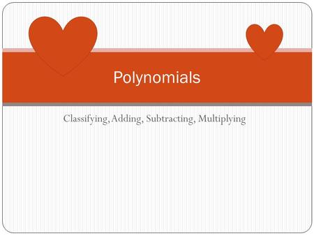 Classifying, Adding, Subtracting, Multiplying Polynomials.