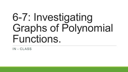 6-7: Investigating Graphs of Polynomial Functions.