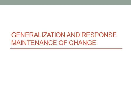 Generalization and Response Maintenance of Change
