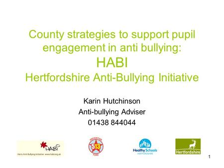 1 County strategies to support pupil engagement in anti bullying: HABI Hertfordshire Anti-Bullying Initiative Karin Hutchinson Anti-bullying Adviser 01438.