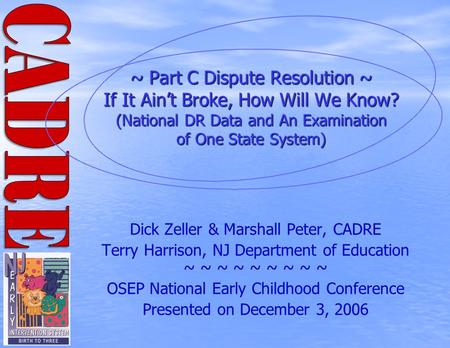~ Part C Dispute Resolution ~ If It Ain't Broke, How Will We Know? (National DR Data and An Examination of One State System) Dick Zeller & Marshall Peter,