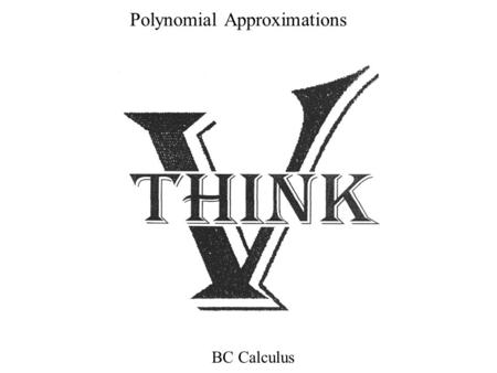 Polynomial Approximations BC Calculus. Intro: REM: Logarithms were useful because highly involved problems like Could be worked using only add, subtract,