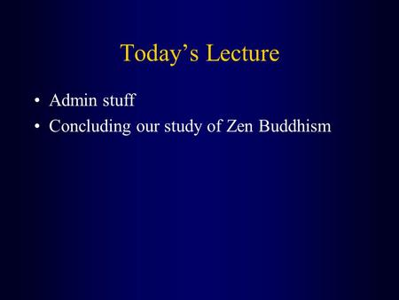 Today's Lecture Admin stuff Concluding our study of Zen Buddhism.
