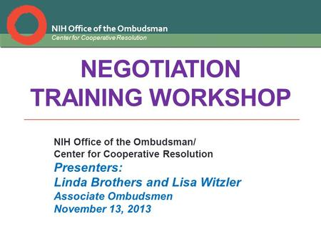 NIH Office of the Ombudsman Center for Cooperative Resolution NEGOTIATION TRAINING WORKSHOP NIH Office of the Ombudsman/ Center for Cooperative Resolution.