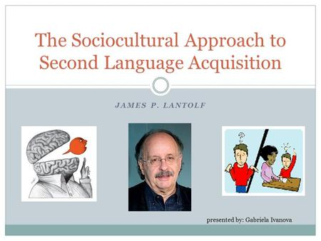 JAMES P. LANTOLF The Sociocultural Approach to Second Language Acquisition presented by: Gabriela Ivanova.