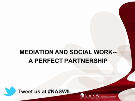MEDIATION AND SOCIAL WORK-- A PERFECT PARTNERSHIP Tweet us at #NASWIL.