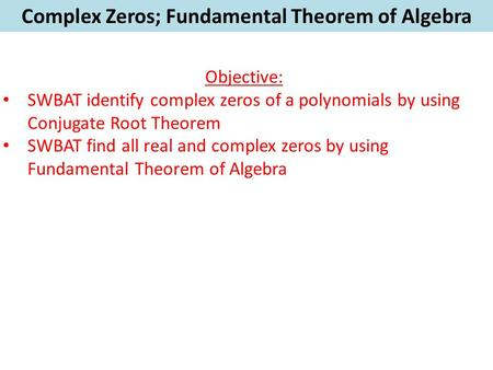 Complex Zeros; Fundamental Theorem of Algebra Objective: SWBAT identify complex zeros of a polynomials by using Conjugate Root Theorem SWBAT find all real.