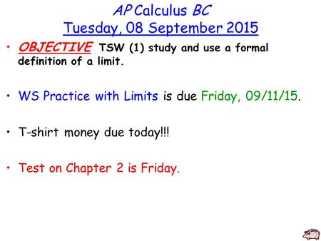 AP Calculus BC Tuesday, 08 September 2015 OBJECTIVE TSW (1) study and use a formal definition of a limit. WS Practice with Limits is due Friday, 09/11/15.