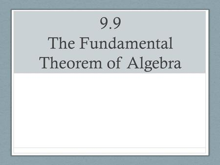 9.9 The Fundamental Theorem of Algebra. The Fundamental Theorem of Algebra Every polynomial equation with complex coefficients and positive degree n has.
