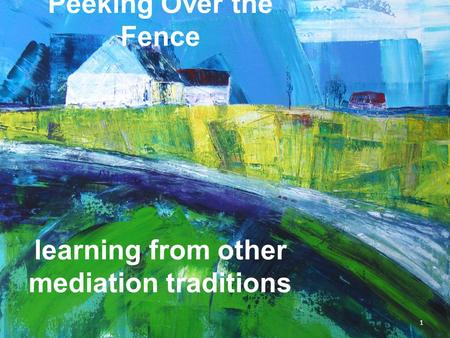 Peeking Over the Fence: Peeking Over the Fence learning from other mediation traditions 1.