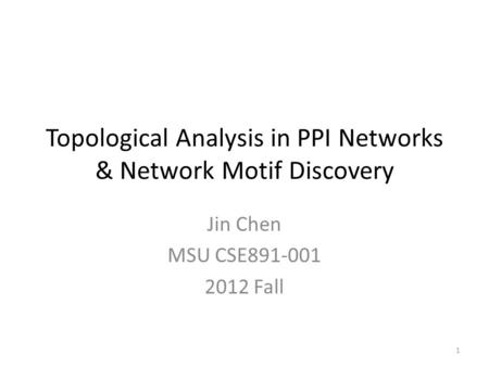Topological Analysis in PPI Networks & Network Motif Discovery Jin Chen MSU CSE891-001 2012 Fall 1.