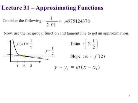 Consider the following: Now, use the reciprocal function and tangent line to get an approximation. Lecture 31 – Approximating Functions 1 12 3.