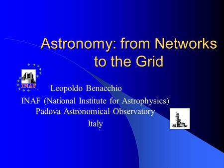 Astronomy: from Networks to the Grid Leopoldo Benacchio INAF (National Institute for Astrophysics) Padova Astronomical Observatory Italy.
