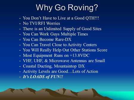 Why Go Roving? - You Don't Have to Live at a Good QTH!!! - No TVI/RFI Worries - There is an Unlimited Supply of Good Sites - You Can Work Guys Multiple.