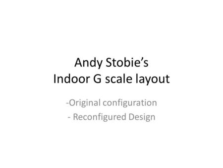 Andy Stobie's Indoor G scale layout -Original configuration - Reconfigured Design.