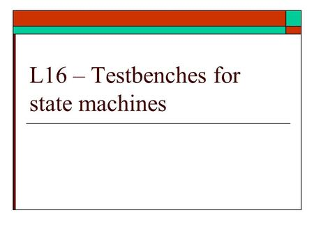L16 – Testbenches for state machines. VHDL Language Elements  More examples HDL coding of class examples Testbench for example  Testing of examples.