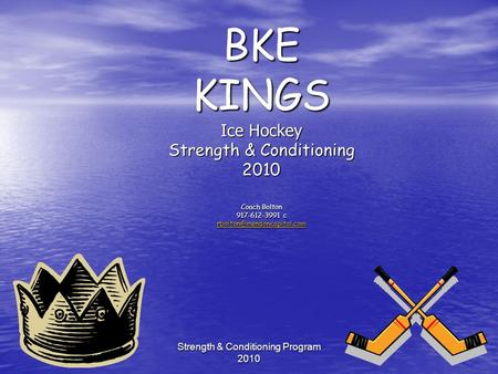 Strength & Conditioning Program 2010 BKE KINGS Ice Hockey Strength & Conditioning 2010 Coach Bolton 917-612-3991 c