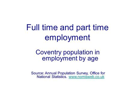 Source: Annual Population Survey, Office for National Statistics. www.nomisweb.co.ukwww.nomisweb.co.uk Full time and part time employment Coventry population.