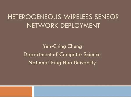 HETEROGENEOUS WIRELESS SENSOR NETWORK DEPLOYMENT Yeh-Ching Chung Department of Computer Science National Tsing Hua University.