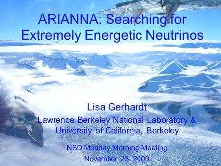 ARIANNA: Searching for Extremely Energetic Neutrinos Lisa Gerhardt Lawrence Berkeley National Laboratory & University of California, Berkeley NSD Monday.
