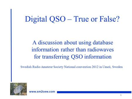 1 www.sm2cew.com Digital QSO – True or False? A discussion about using database information rather than radiowaves for transferring QSO information Swedish.