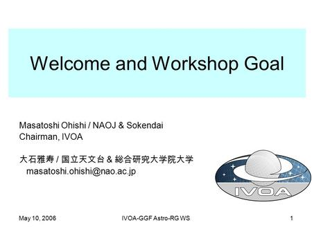 May 10, 2006IVOA-GGF Astro-RG WS1 Welcome and Workshop Goal Masatoshi Ohishi / NAOJ & Sokendai Chairman, IVOA 大石雅寿 / 国立天文台 & 総合研究大学院大学
