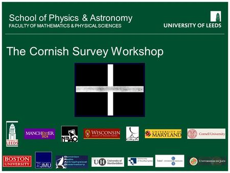 School of something FACULTY OF OTHER School of Physics & Astronomy FACULTY OF MATHEMATICS & PHYSICAL SCIENCES The Cornish Survey Workshop.