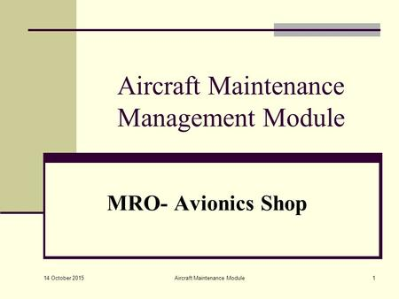 14 October 2015 Aircraft Maintenance Module1 Aircraft Maintenance Management Module MRO- Avionics Shop.