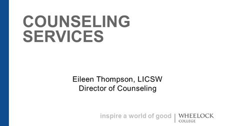 Inspire a world of good COUNSELING SERVICES Eileen Thompson, LICSW Director of Counseling.
