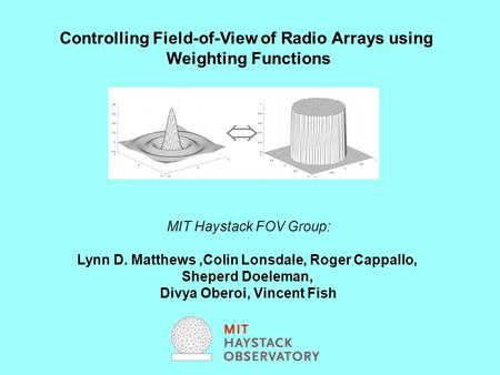 Controlling Field-of-View of Radio Arrays using Weighting Functions MIT Haystack FOV Group: Lynn D. Matthews,Colin Lonsdale, Roger Cappallo, Sheperd Doeleman,